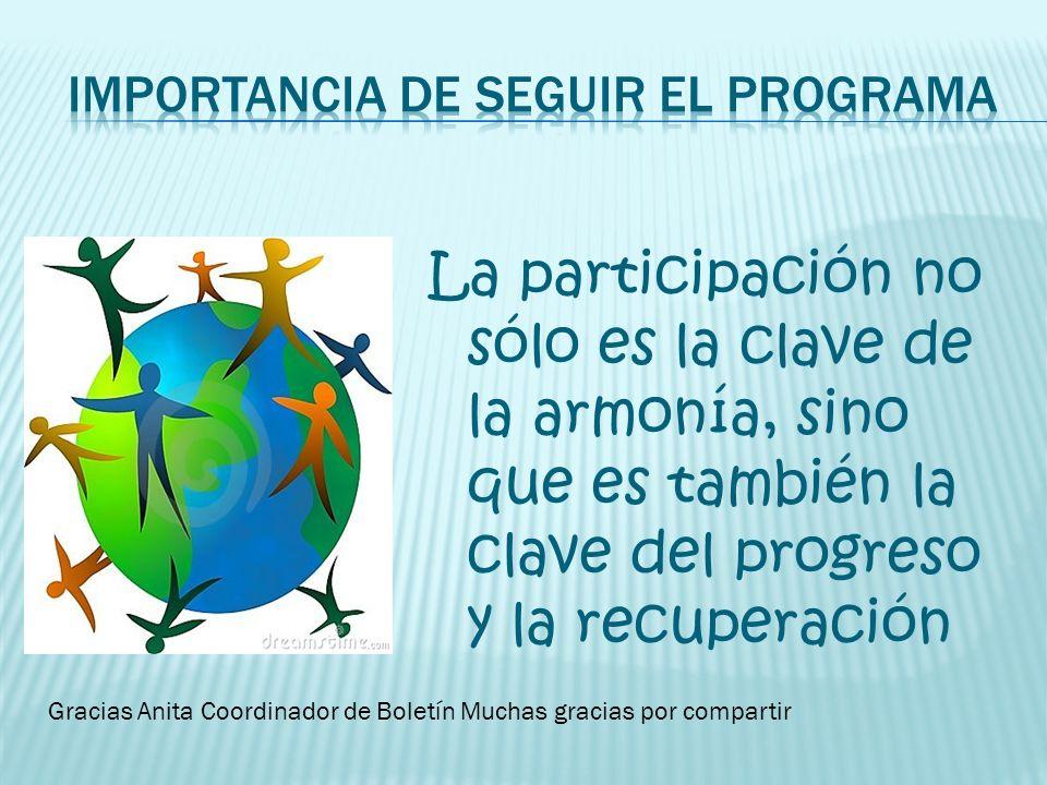 La participación no sólo es la clave de la armonía, sino que es también la clave del progreso y la recuperación Gracias Anita Coordinador de Boletín M