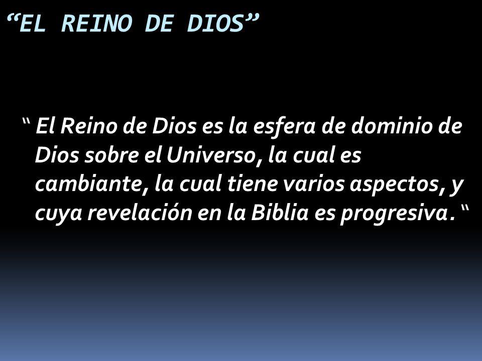 EL REINO DE DIOS El Reino de Dios es la esfera de dominio de Dios sobre el Universo, la cual es cambiante, la cual tiene varios aspectos, y cuya revelación en la Biblia es progresiva.