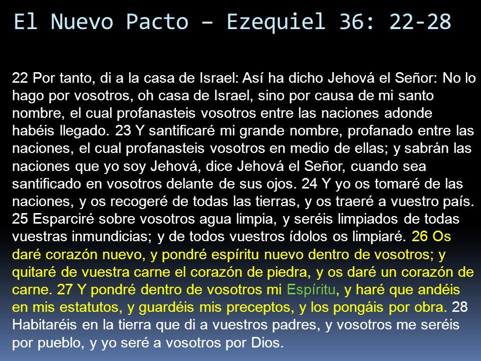 El Nuevo Pacto – Ezequiel 36: 22-28 22 Por tanto, di a la casa de Israel: Así ha dicho Jehová el Señor: No lo hago por vosotros, oh casa de Israel, sino por causa de mi santo nombre, el cual profanasteis vosotros entre las naciones adonde habéis llegado.