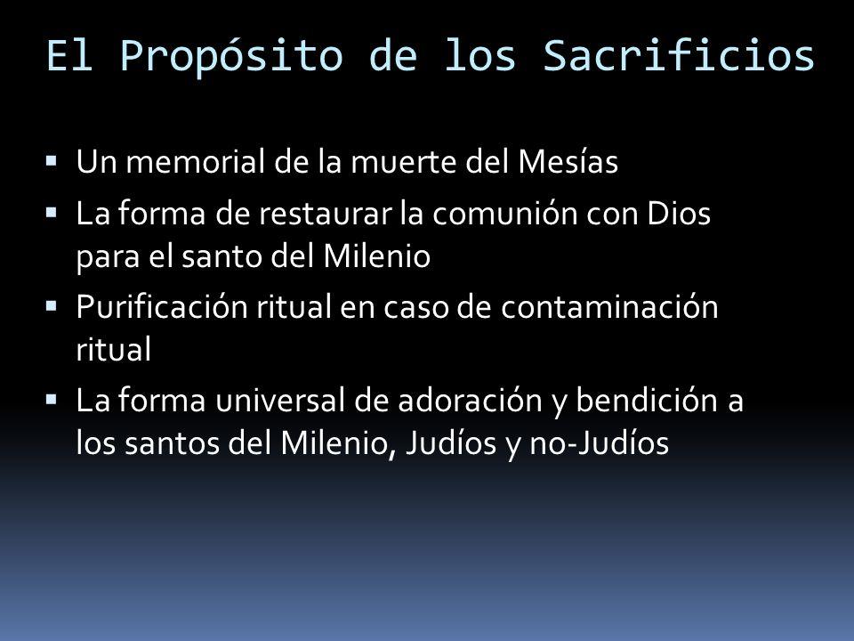 El Propósito de los Sacrificios Un memorial de la muerte del Mesías La forma de restaurar la comunión con Dios para el santo del Milenio Purificación ritual en caso de contaminación ritual La forma universal de adoración y bendición a los santos del Milenio, Judíos y no-Judíos