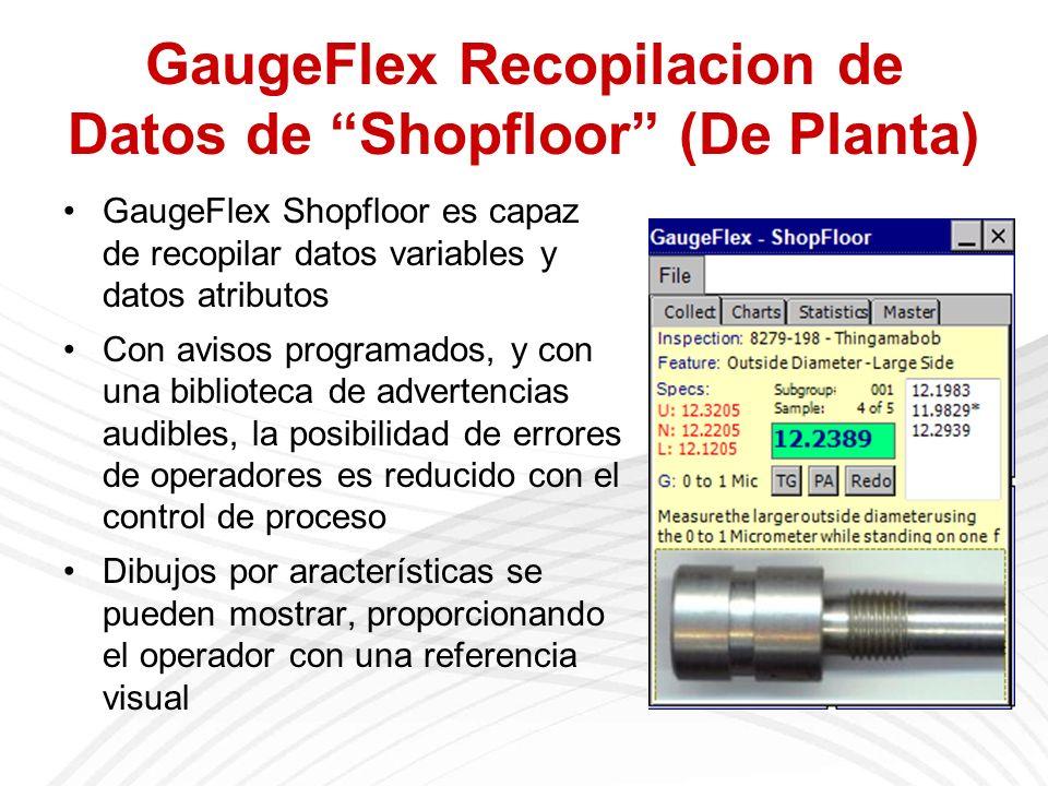 GaugeFlex Recopilacion de Datos de Shopfloor (De Planta) GaugeFlex Shopfloor es capaz de recopilar datos variables y datos atributos Con avisos programados, y con una biblioteca de advertencias audibles, la posibilidad de errores de operadores es reducido con el control de proceso Dibujos por aracterísticas se pueden mostrar, proporcionando el operador con una referencia visual