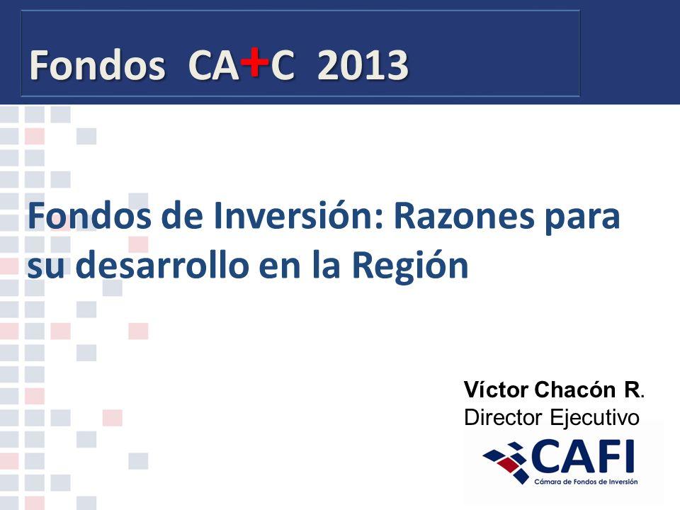 Fondos CA + C 2013 Fondos de Inversión: Razones para su desarrollo en la Región Víctor Chacón R.