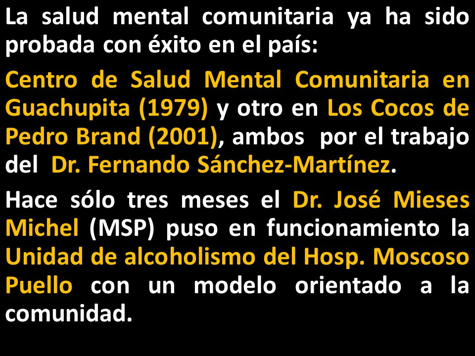 La salud mental comunitaria ya ha sido probada con éxito en el país: Centro de Salud Mental Comunitaria en Guachupita (1979) y otro en Los Cocos de Pedro Brand (2001), ambos por el trabajo del Dr.
