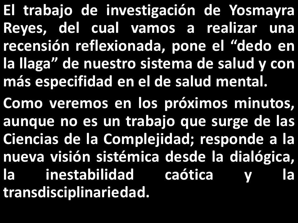 El trabajo de investigación de Yosmayra Reyes, del cual vamos a realizar una recensión reflexionada, pone el dedo en la llaga de nuestro sistema de salud y con más especifidad en el de salud mental.