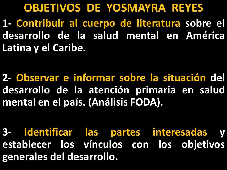 OBJETIVOS DE YOSMAYRA REYES 1- Contribuir al cuerpo de literatura sobre el desarrollo de la salud mental en América Latina y el Caribe.