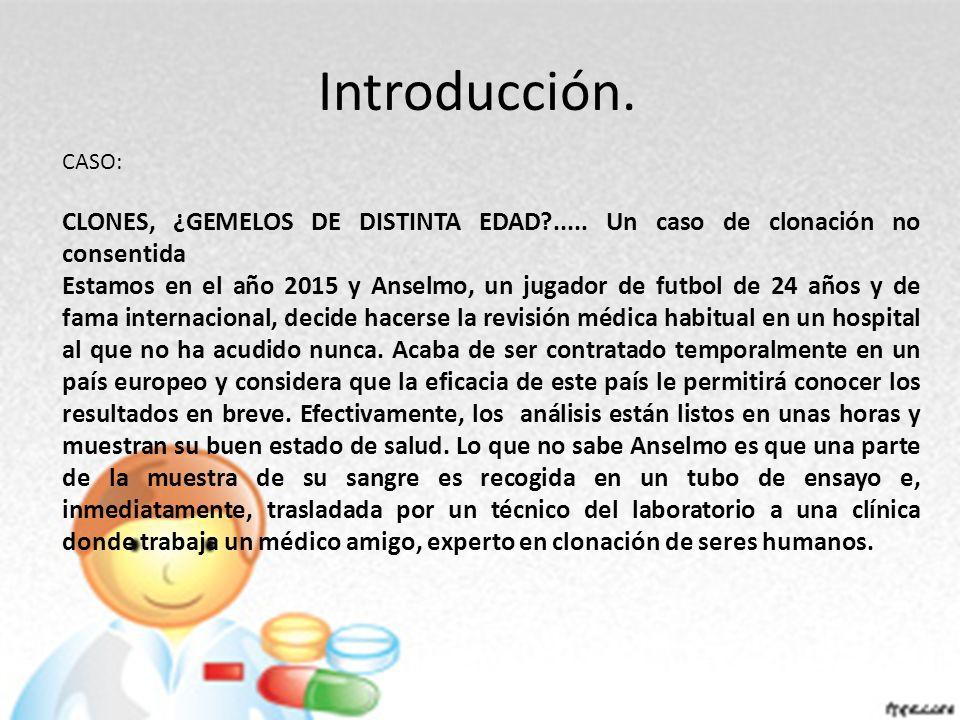 Introducción. CASO: CLONES, ¿GEMELOS DE DISTINTA EDAD?..... Un caso de clonación no consentida Estamos en el año 2015 y Anselmo, un jugador de futbol