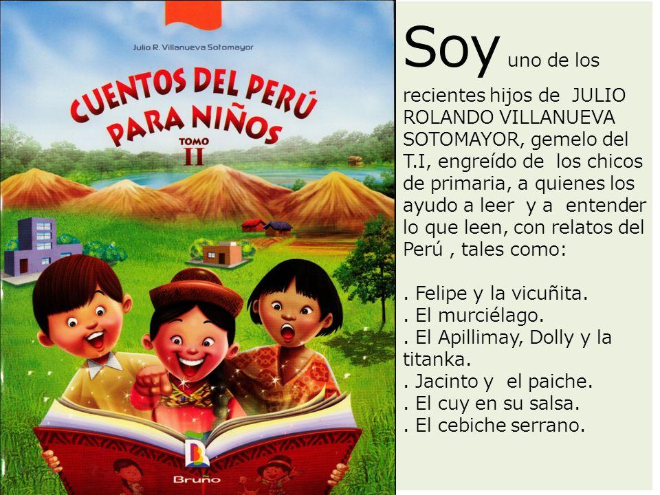 Soy uno de los recientes hijos de JULIO ROLANDO VILLANUEVA SOTOMAYOR, gemelo del T.I, engreído de los chicos de primaria, a quienes los ayudo a leer y a entender lo que leen, con relatos del Perú, tales como:.