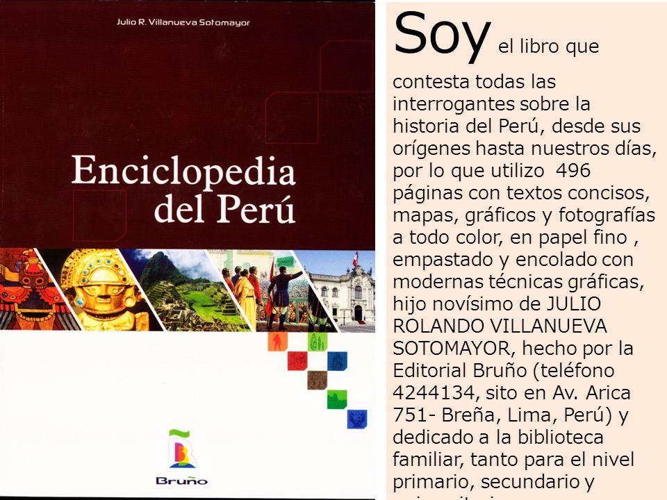 Soy el libro que contesta todas las interrogantes sobre la historia del Perú, desde sus orígenes hasta nuestros días, por lo que utilizo 496 páginas con textos concisos, mapas, gráficos y fotografías a todo color, en papel fino, empastado y encolado con modernas técnicas gráficas, hijo novísimo de JULIO ROLANDO VILLANUEVA SOTOMAYOR, hecho por la Editorial Bruño (teléfono 4244134, sito en Av.