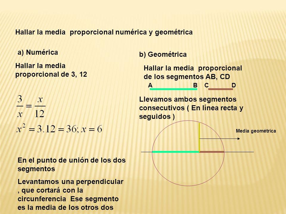 Hallar la media proporcional numérica y geométrica a) Numérica Hallar la media proporcional de 3, 12 b) Geométrica Hallar la media proporcional de los segmentos AB, CD Llevamos ambos segmentos consecutivos ( En línea recta y seguidos ) En el punto de unión de los dos segmentos Levantamos una perpendicular, que cortará con la circunferencia Ese segmento es la media de los otros dos ABDC Media geométrica