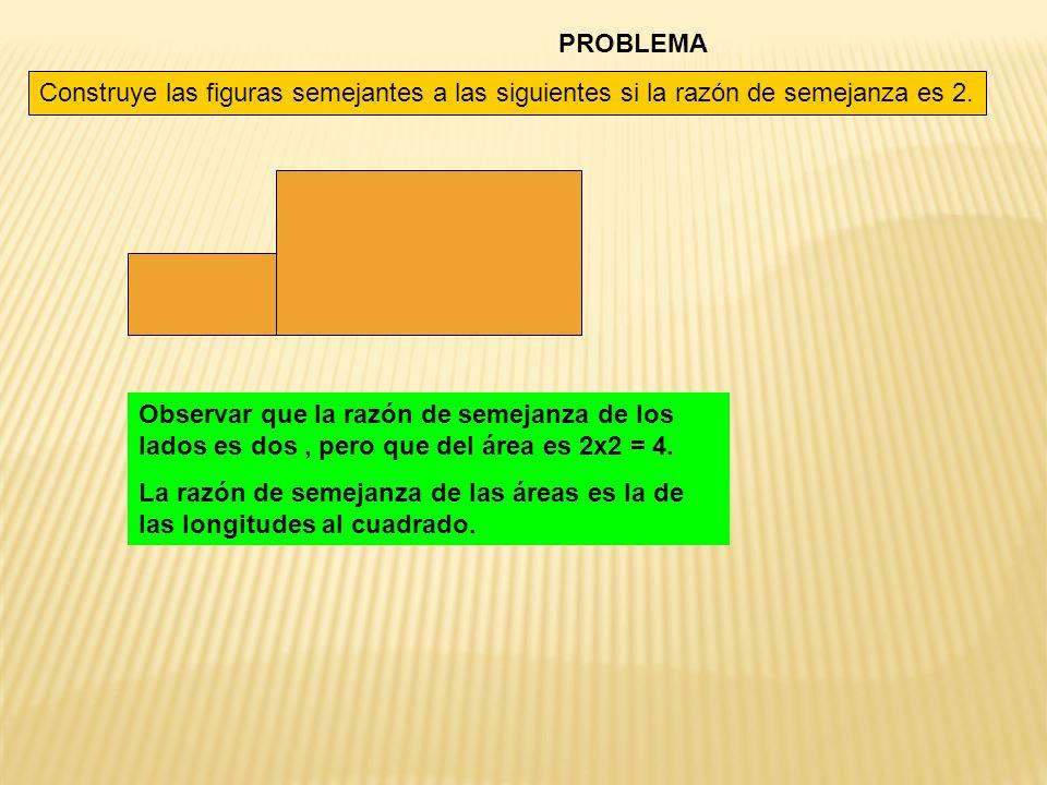 PROBLEMA Construye las figuras semejantes a las siguientes si la razón de semejanza es 2. Observar que la razón de semejanza de los lados es dos, pero