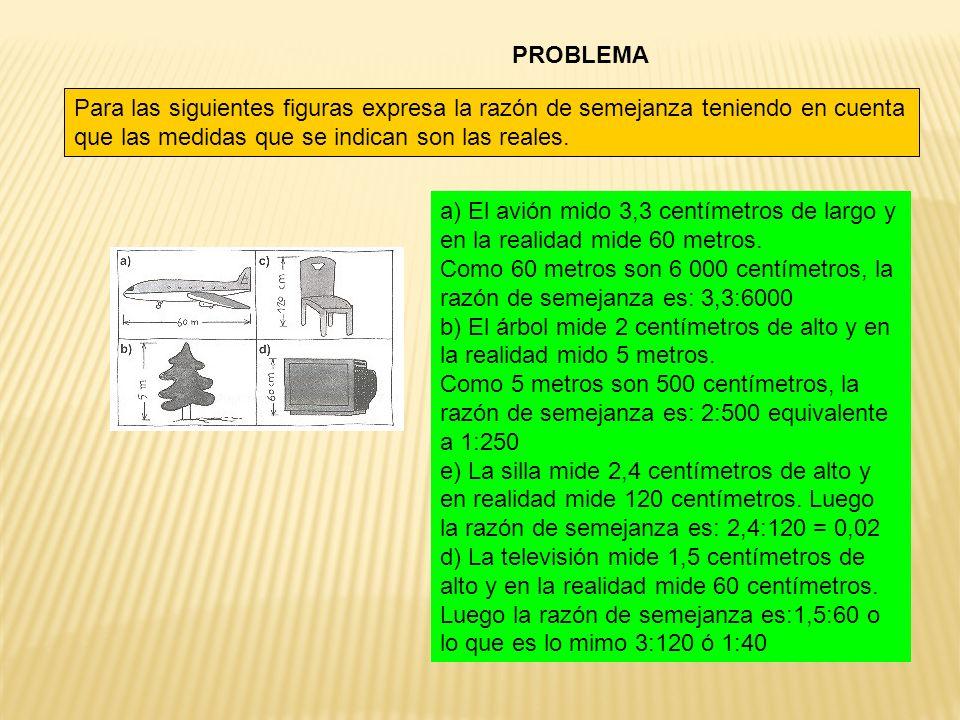 PROBLEMA Para las siguientes figuras expresa la razón de semejanza teniendo en cuenta que las medidas que se indican son las reales. a) El avión mido