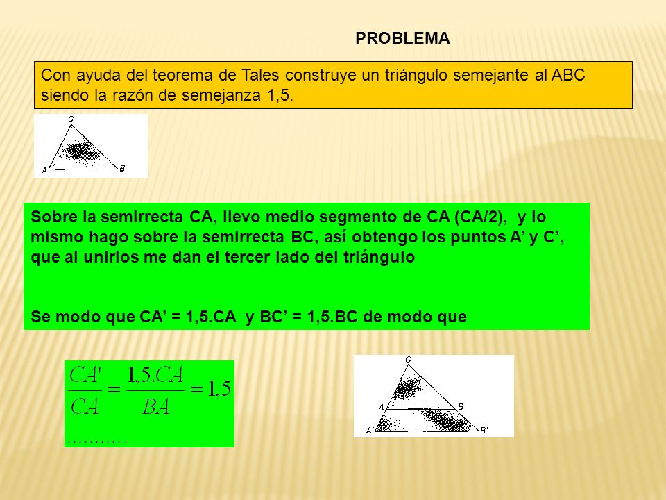 PROBLEMA Con ayuda del teorema de Tales construye un triángulo semejante al ABC siendo la razón de semejanza 1,5. Sobre la semirrecta CA, llevo medio