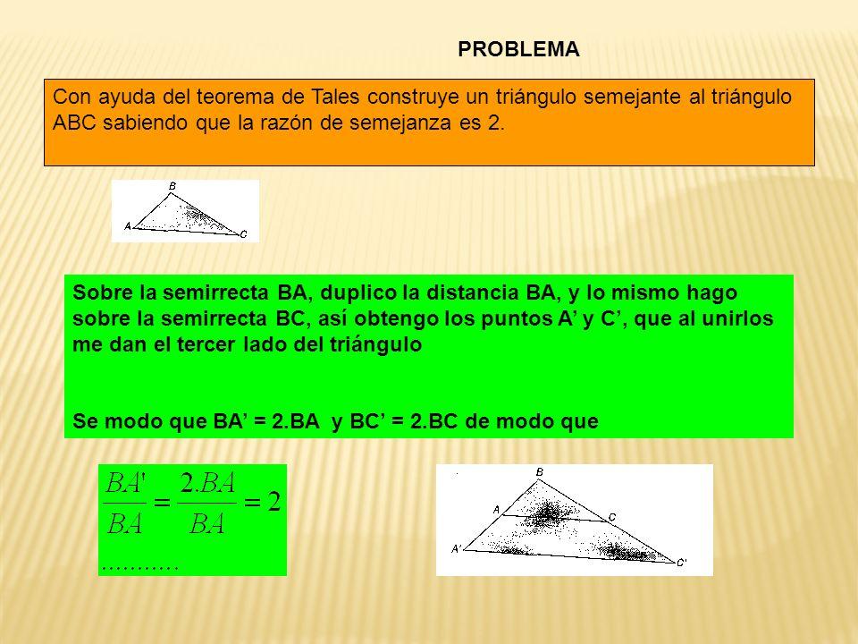 PROBLEMA Con ayuda del teorema de Tales construye un triángulo semejante al triángulo ABC sabiendo que la razón de semejanza es 2. Sobre la semirrecta