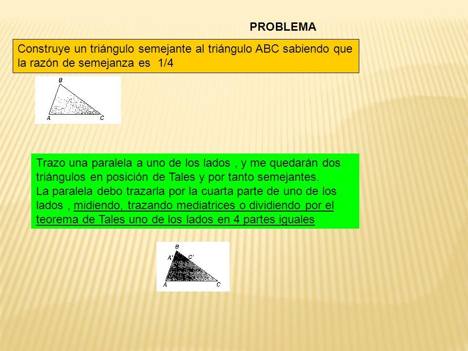 PROBLEMA Construye un triángulo semejante al triángulo ABC sabiendo que la razón de semejanza es 1/4 Trazo una paralela a uno de los lados, y me quedarán dos triángulos en posición de Tales y por tanto semejantes.