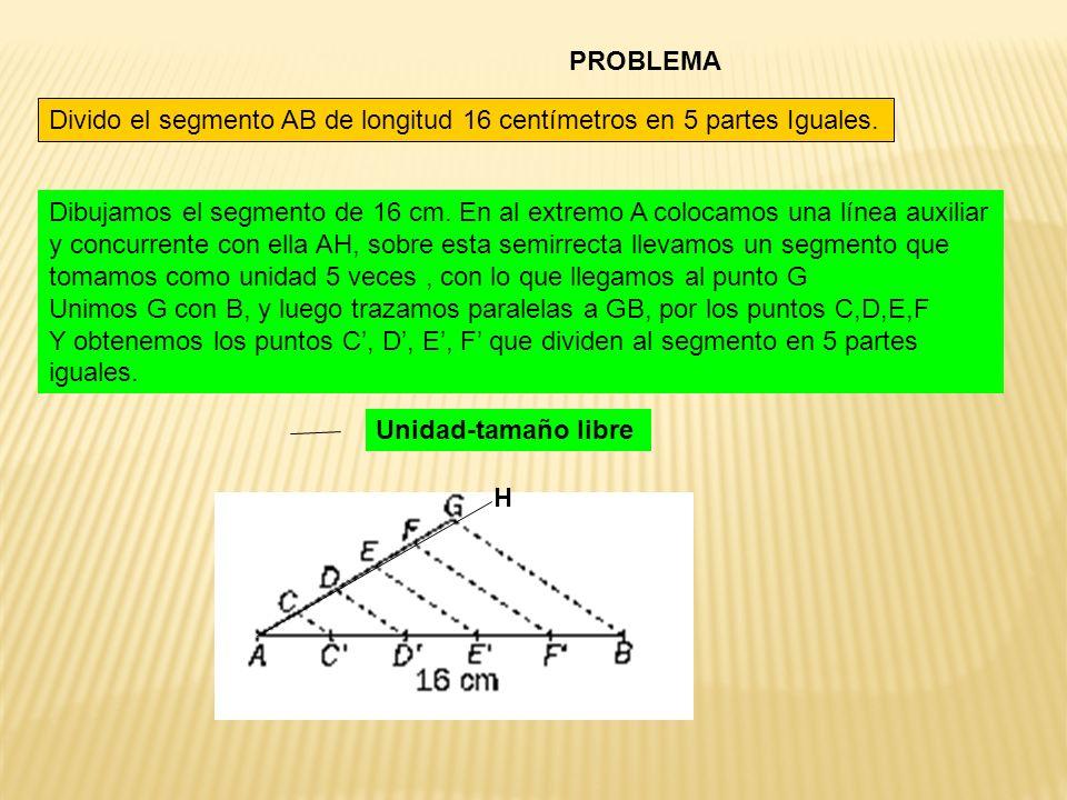 PROBLEMA Divido el segmento AB de longitud 16 centímetros en 5 partes Iguales. Dibujamos el segmento de 16 cm. En al extremo A colocamos una línea aux