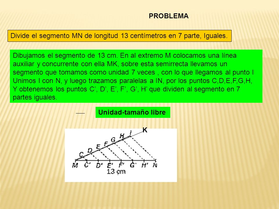 PROBLEMA Divide el segmento MN de longitud 13 centímetros en 7 parte, Iguales. Dibujamos el segmento de 13 cm. En al extremo M colocamos una línea aux