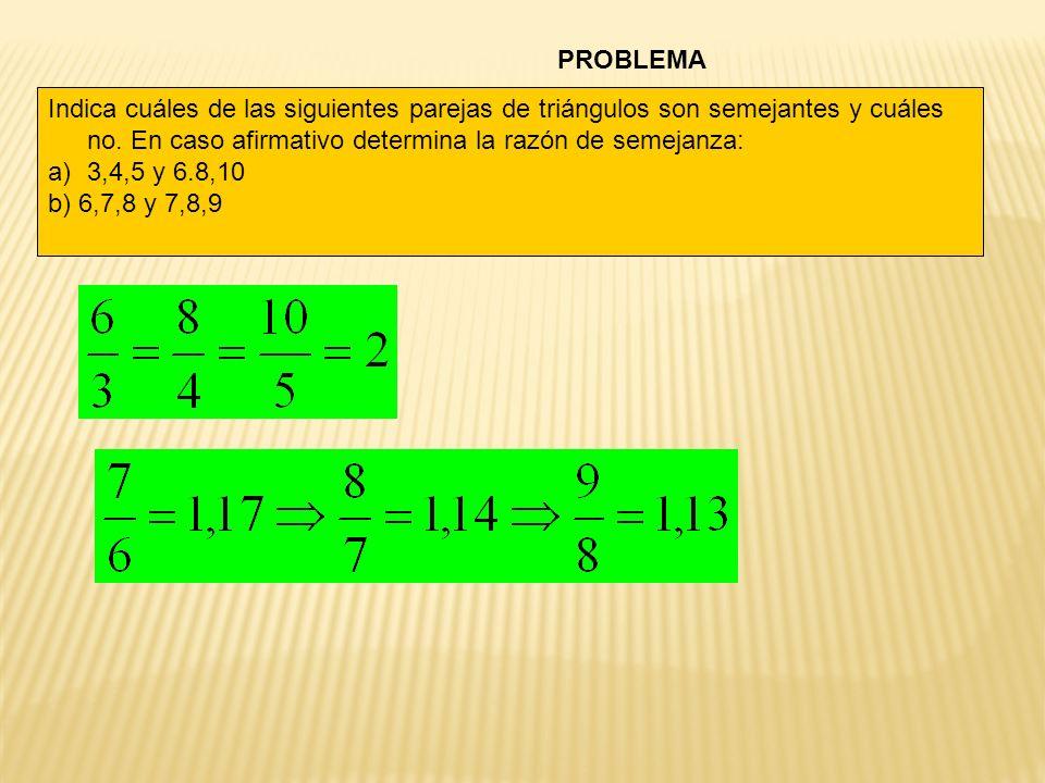 PROBLEMA Indica cuáles de las siguientes parejas de triángulos son semejantes y cuáles no. En caso afirmativo determina la razón de semejanza: a)3,4,5
