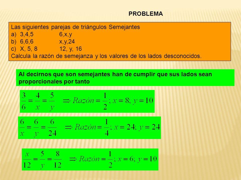 PROBLEMA Las siguientes parejas de triángulos Semejantes a)3,4,56,x,y b)6,6,6x,y,24 c)X, 5, 812, y, 16 Calcula la razón de semejanza y los valores de los lados desconocidos.