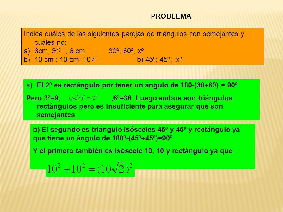 PROBLEMA Indica cuáles de las siguientes parejas de triángulos con semejantes y cuáles no: a)3cm, 3, 6 cm30º, 60º, xº b)10 cm ; 10 cm; 10 b) 45º; 45º;