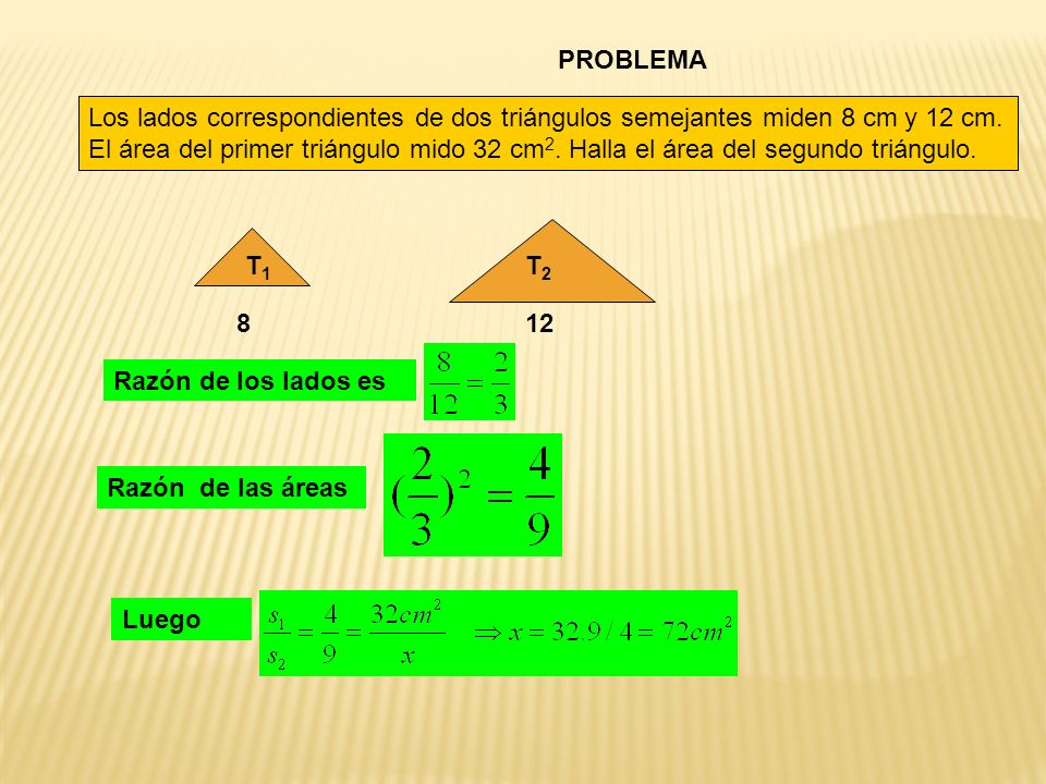 PROBLEMA Los lados correspondientes de dos triángulos semejantes miden 8 cm y 12 cm. El área del primer triángulo mido 32 cm 2. Halla el área del segu