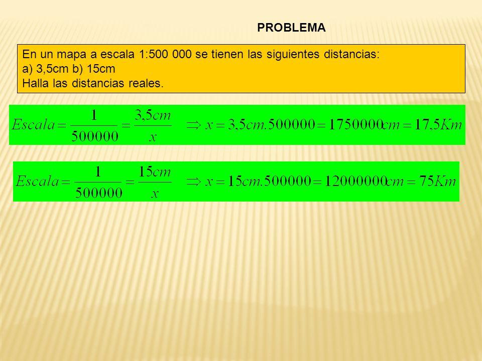 PROBLEMA En un mapa a escala 1:500 000 se tienen las siguientes distancias: a) 3,5cm b) 15cm Halla las distancias reales.