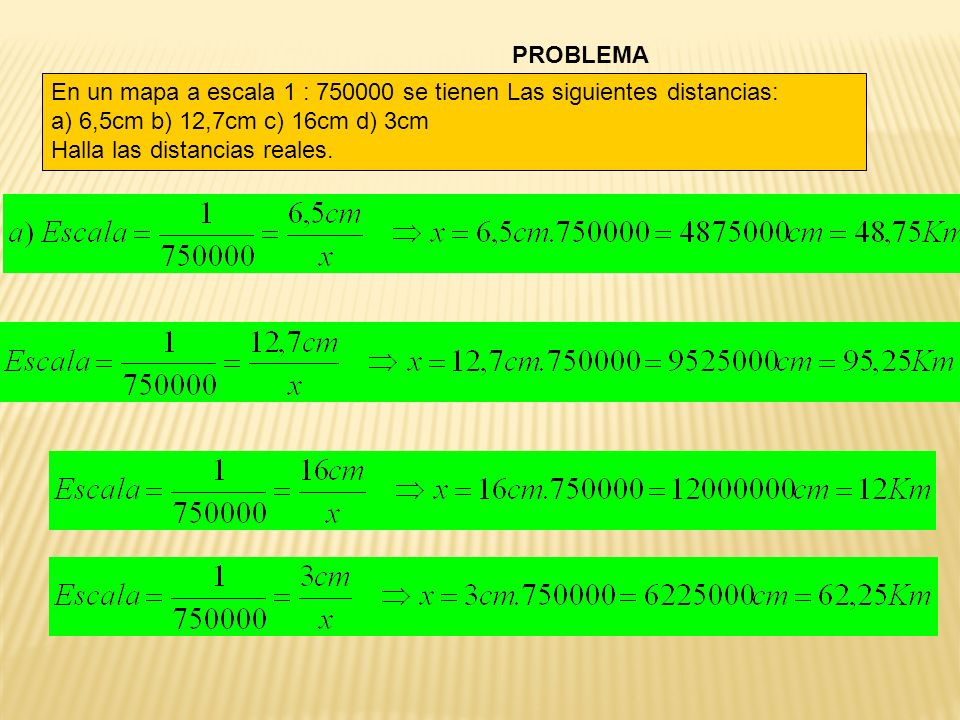 PROBLEMA En un mapa a escala 1 : 750000 se tienen Las siguientes distancias: a) 6,5cm b) 12,7cm c) 16cm d) 3cm Halla las distancias reales.