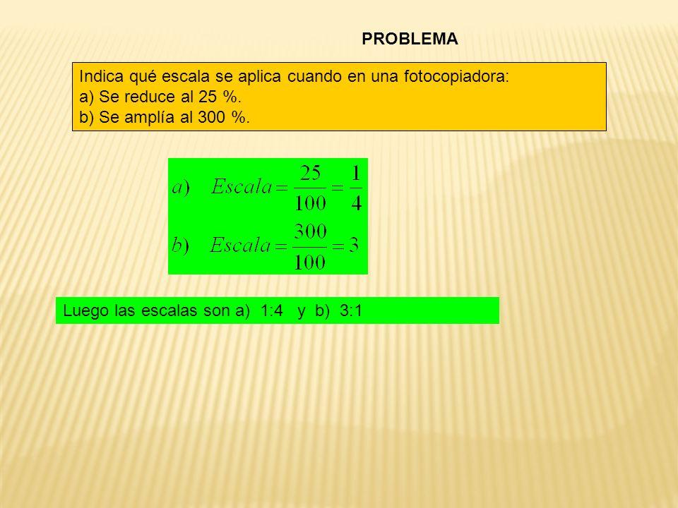 PROBLEMA Indica qué escala se aplica cuando en una fotocopiadora: a) Se reduce al 25 %. b) Se amplía al 300 %. Luego las escalas son a) 1:4 y b) 3:1