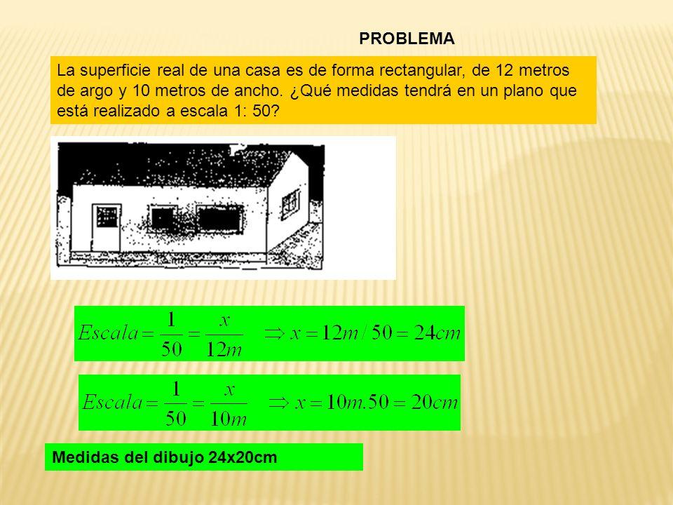 PROBLEMA La superficie real de una casa es de forma rectangular, de 12 metros de argo y 10 metros de ancho. ¿Qué medidas tendrá en un plano que está r