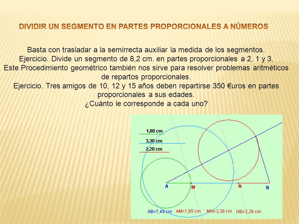 Basta con trasladar a la semirrecta auxiliar la medida de los segmentos. Ejercicio. Divide un segmento de 8,2 cm. en partes proporcionales a 2, 1 y 3.
