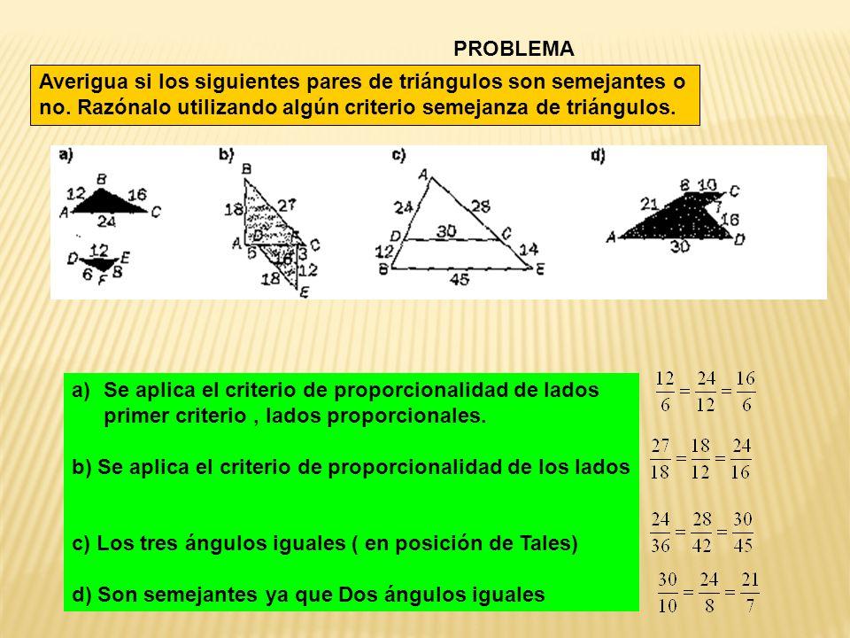 PROBLEMA Averigua si los siguientes pares de triángulos son semejantes o no. Razónalo utilizando algún criterio semejanza de triángulos. a)Se aplica e