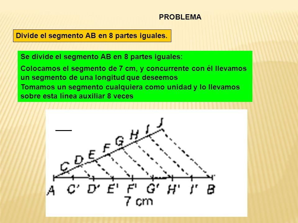 PROBLEMA Divide el segmento AB en 8 partes iguales. Se divide el segmento AB en 8 partes iguales: Colocamos el segmento de 7 cm, y concurrente con él