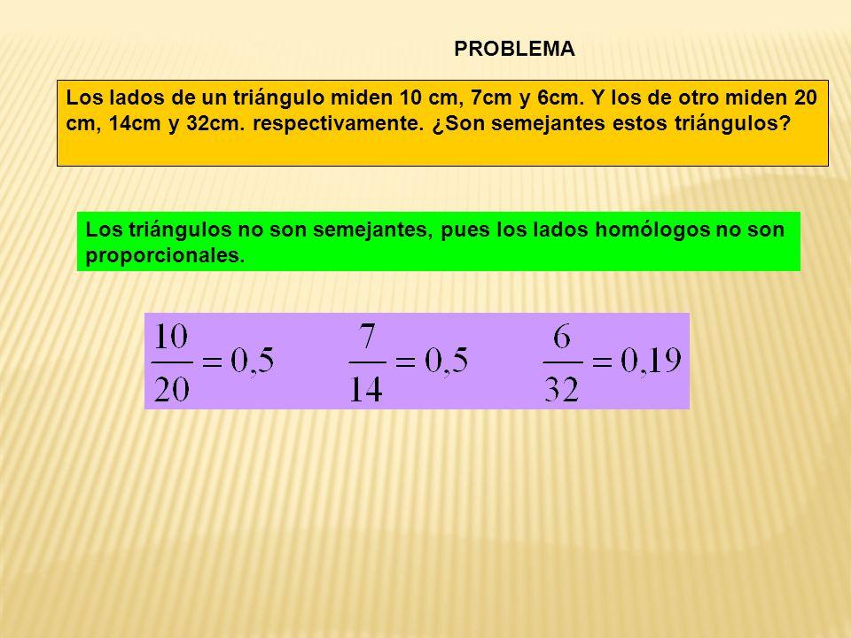 PROBLEMA Los lados de un triángulo miden 10 cm, 7cm y 6cm. Y los de otro miden 20 cm, 14cm y 32cm. respectivamente. ¿Son semejantes estos triángulos?