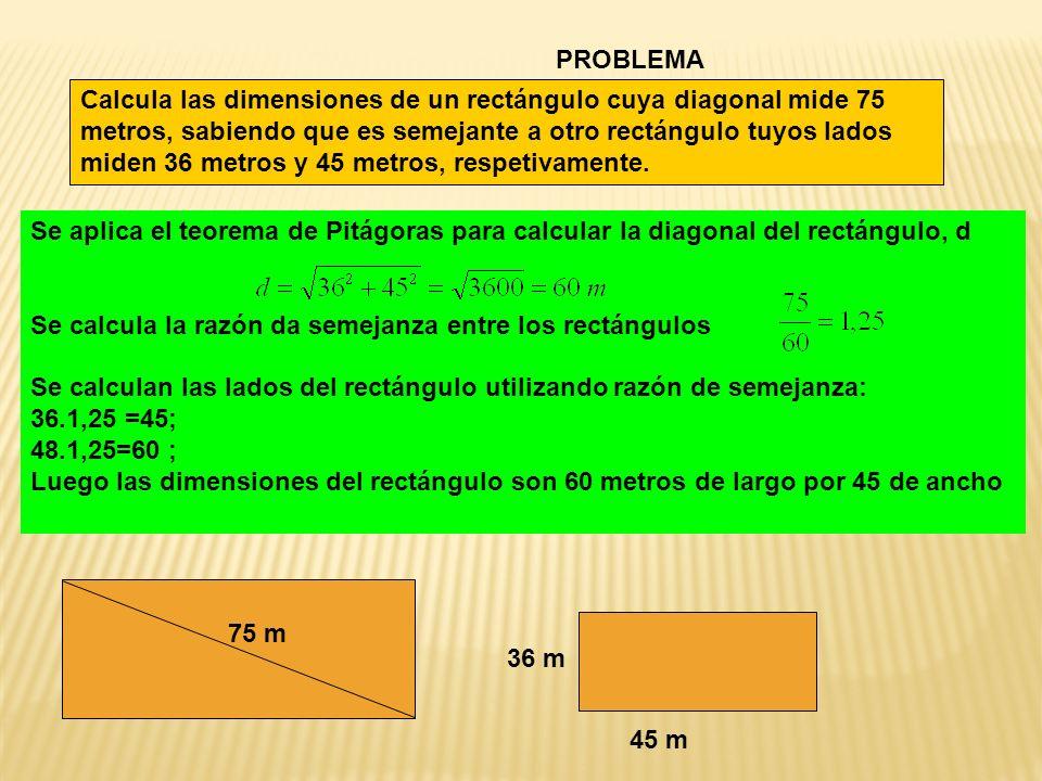 PROBLEMA Calcula las dimensiones de un rectángulo cuya diagonal mide 75 metros, sabiendo que es semejante a otro rectángulo tuyos lados miden 36 metros y 45 metros, respetivamente.