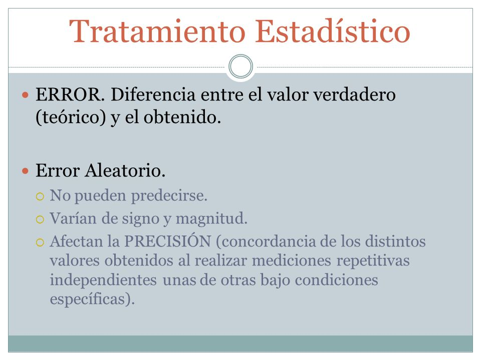 Tratamiento Estadístico ERROR. Diferencia entre el valor verdadero (teórico) y el obtenido. Error Aleatorio. No pueden predecirse. Varían de signo y m