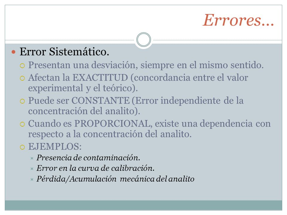 Errores… Error Sistemático. Presentan una desviación, siempre en el mismo sentido. Afectan la EXACTITUD (concordancia entre el valor experimental y el