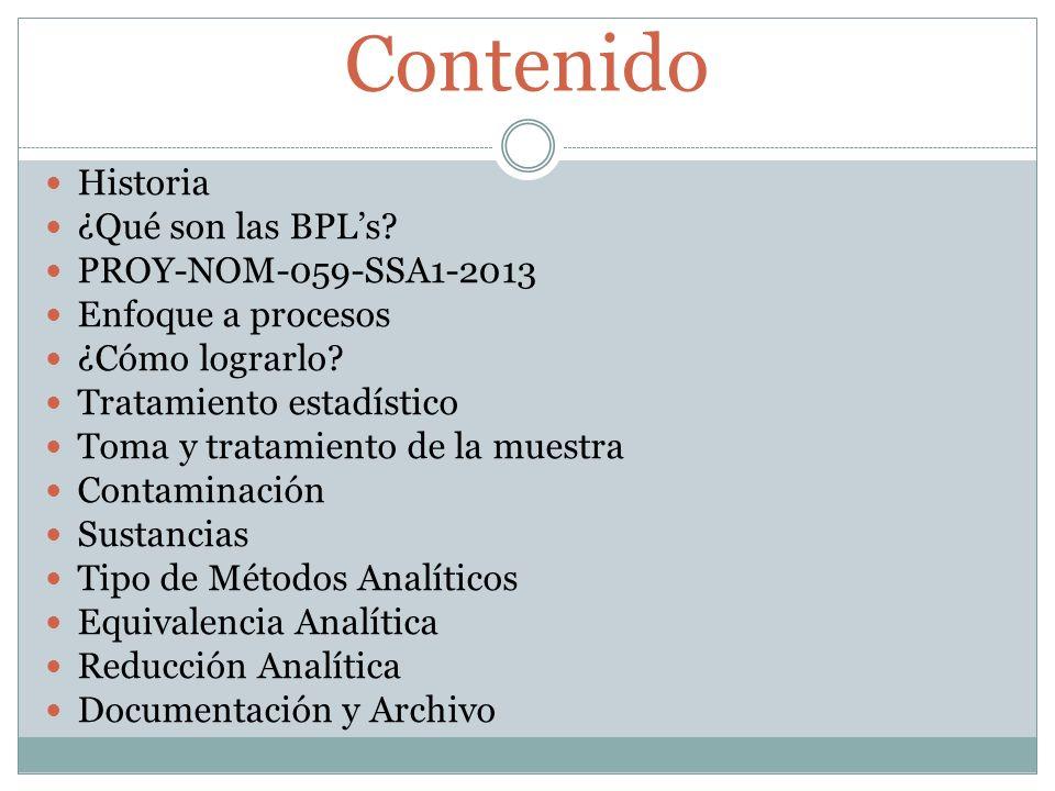 Contenido Historia ¿Qué son las BPLs? PROY-NOM-059-SSA1-2013 Enfoque a procesos ¿Cómo lograrlo? Tratamiento estadístico Toma y tratamiento de la muest