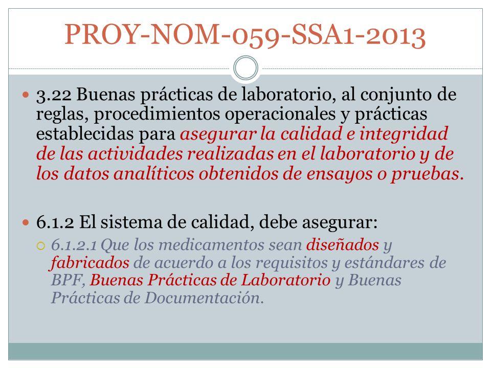PROY-NOM-059-SSA1-2013 3.22 Buenas prácticas de laboratorio, al conjunto de reglas, procedimientos operacionales y prácticas establecidas para asegurar la calidad e integridad de las actividades realizadas en el laboratorio y de los datos analíticos obtenidos de ensayos o pruebas.