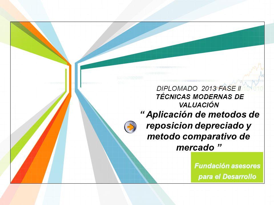 L/O/G/O www.themegallery.com DIPLOMADO 2013 FASE ll TÉCNICAS MODERNAS DE VALUACIÓN Aplicación de metodos de reposicion depreciado y metodo comparativo