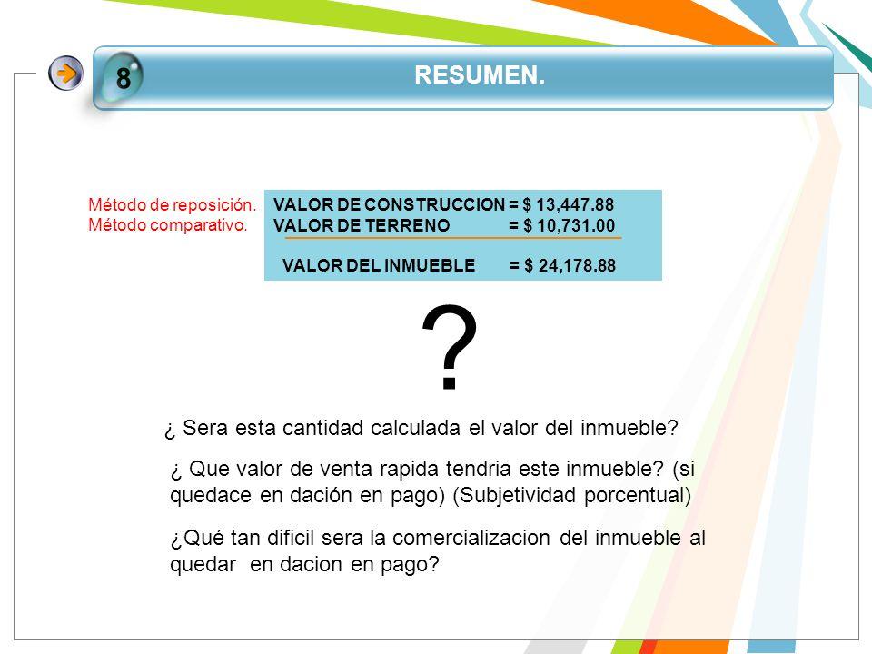 RESUMEN. 8 VALOR DE CONSTRUCCION = $ 13,447.88 VALOR DE TERRENO = $ 10,731.00 VALOR DEL INMUEBLE = $ 24,178.88 Método de reposición. Método comparativ