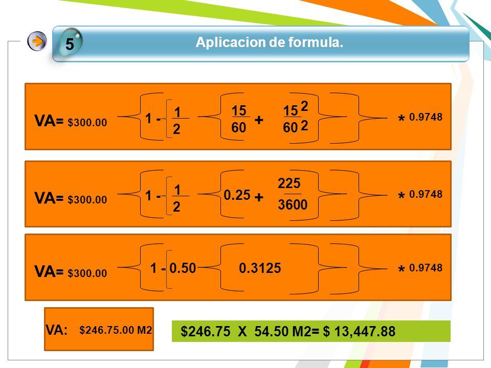 Aplicacion de formula. 5 * 0.9748 VA = $300.00 + 1 - 1 2 15 60 15 60 2 2 * 0.9748 VA = $300.00 + 1 - 1 2 0.25 225 3600 * 0.9748 VA = $300.00 1 - 0.50