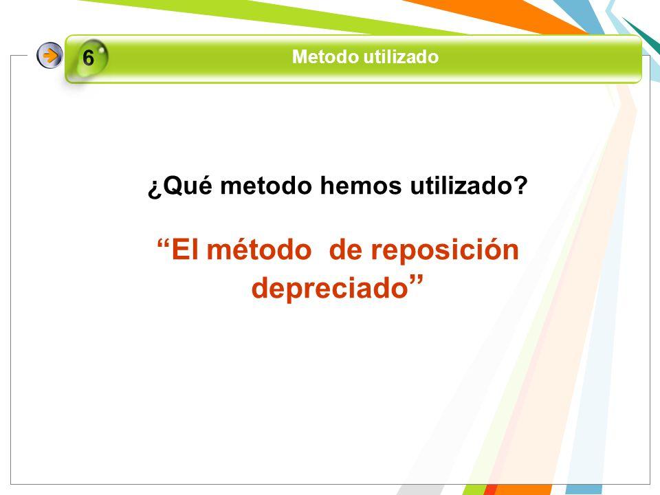 ¿Qué metodo hemos utilizado? El método de reposición depreciado Metodo utilizado 6