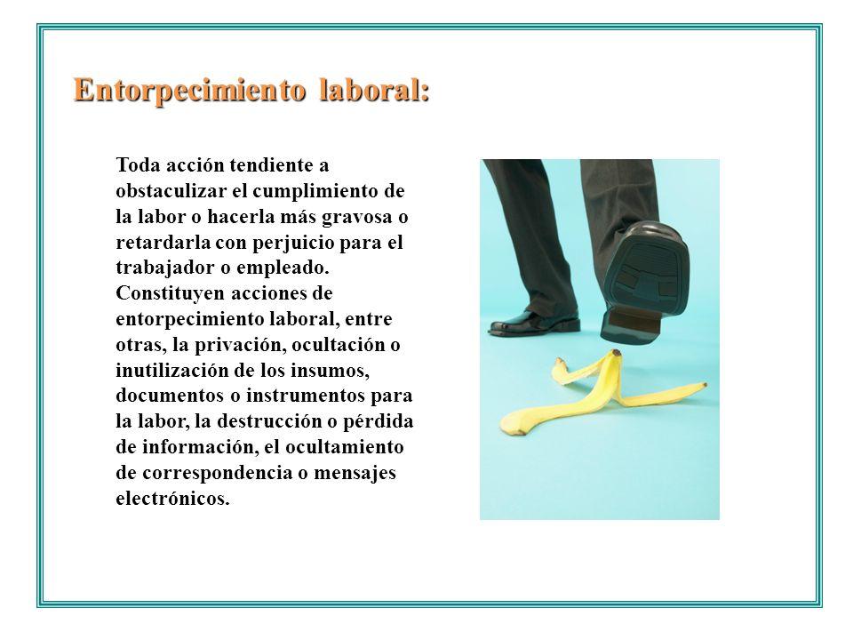 Entorpecimiento laboral: Toda acción tendiente a obstaculizar el cumplimiento de la labor o hacerla más gravosa o retardarla con perjuicio para el tra