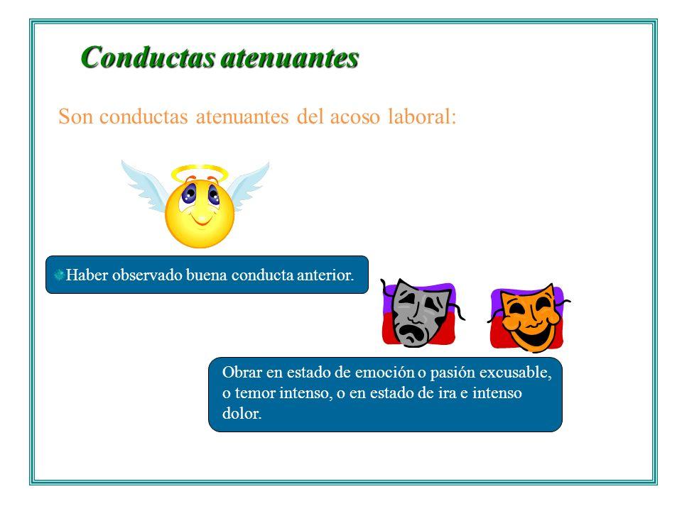 Conductas atenuantes Conductas atenuantes. Haber observado buena conducta anterior. Son conductas atenuantes del acoso laboral: Obrar en estado de emo