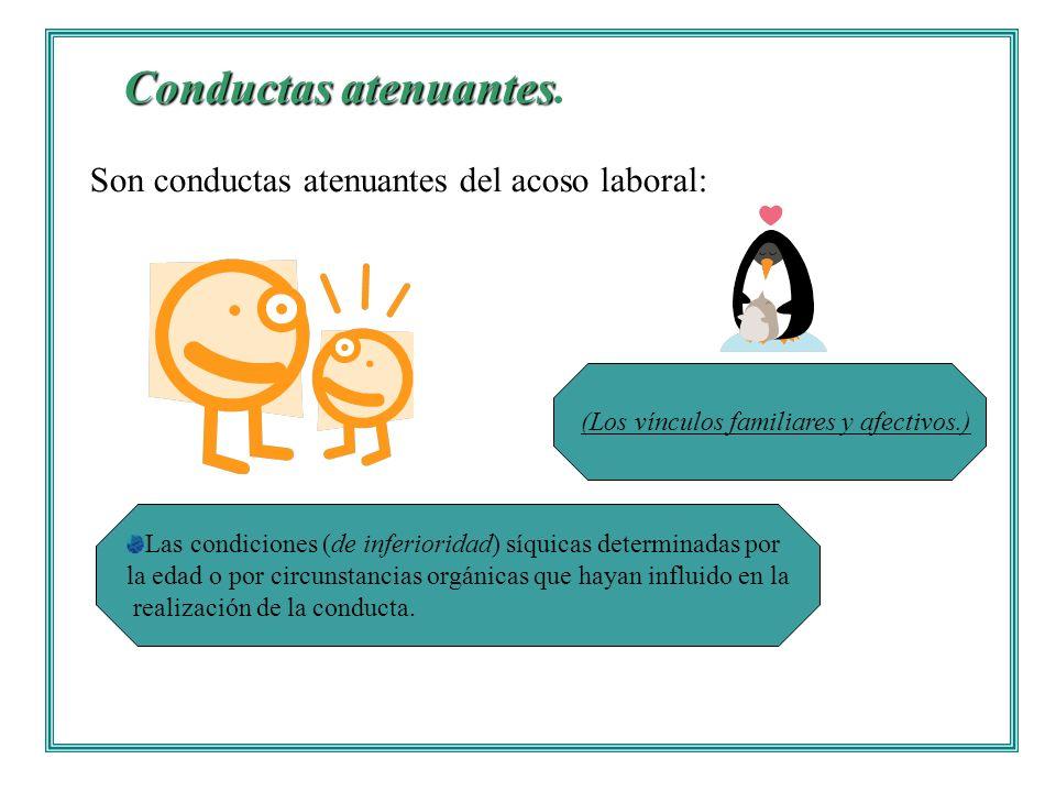 Conductas atenuantes Conductas atenuantes. Son conductas atenuantes del acoso laboral: Las condiciones (de inferioridad) síquicas determinadas por la