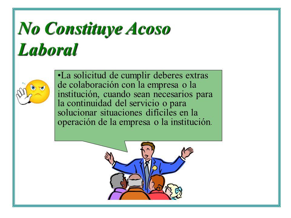 No Constituye Acoso Laboral La solicitud de cumplir deberes extras de colaboración con la empresa o la institución, cuando sean necesarios para la con