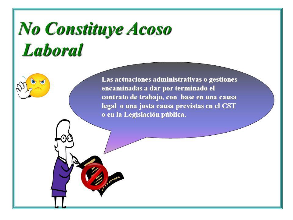 No Constituye Acoso Laboral Laboral Las actuaciones administrativas o gestiones encaminadas a dar por terminado el contrato de trabajo, con base en un