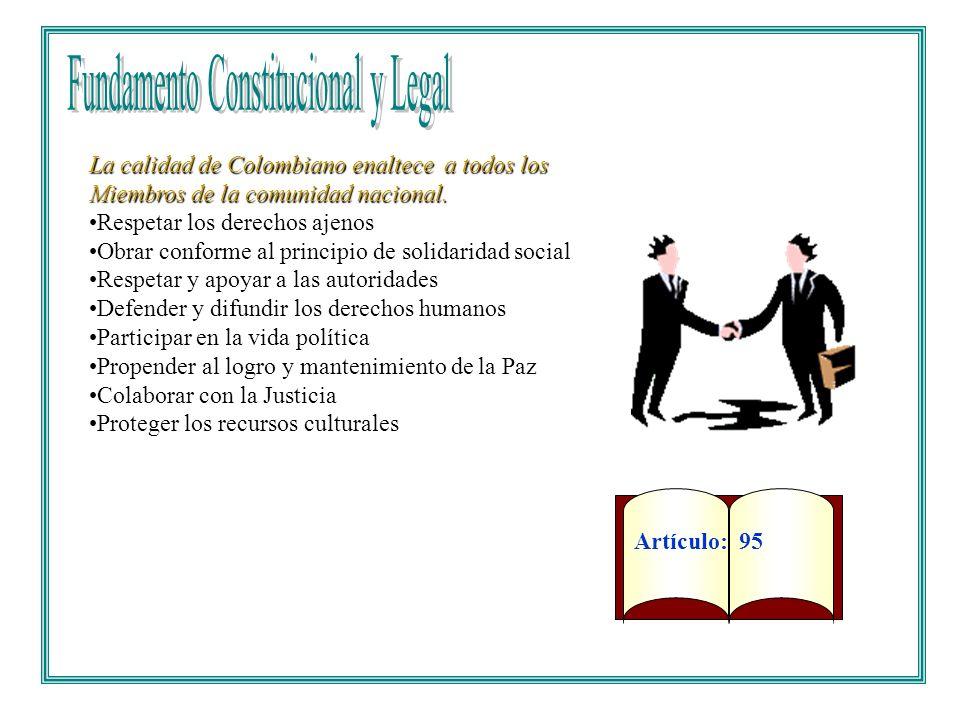 Artículo: 95 La calidad de Colombiano enaltece a todos los Miembros de la comunidad nacional. Respetar los derechos ajenos Obrar conforme al principio