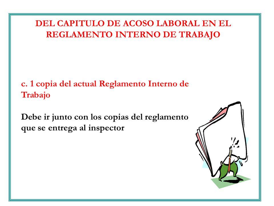 DEL CAPITULO DE ACOSO LABORAL EN EL REGLAMENTO INTERNO DE TRABAJO c. 1 copia del actual Reglamento Interno de Trabajo Debe ir junto con los copias del