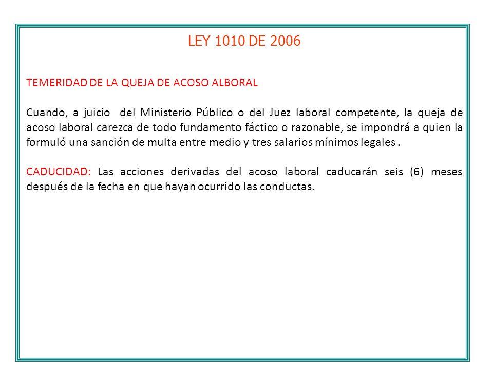 LEY 1010 DE 2006 TEMERIDAD DE LA QUEJA DE ACOSO ALBORAL Cuando, a juicio del Ministerio Público o del Juez laboral competente, la queja de acoso labor
