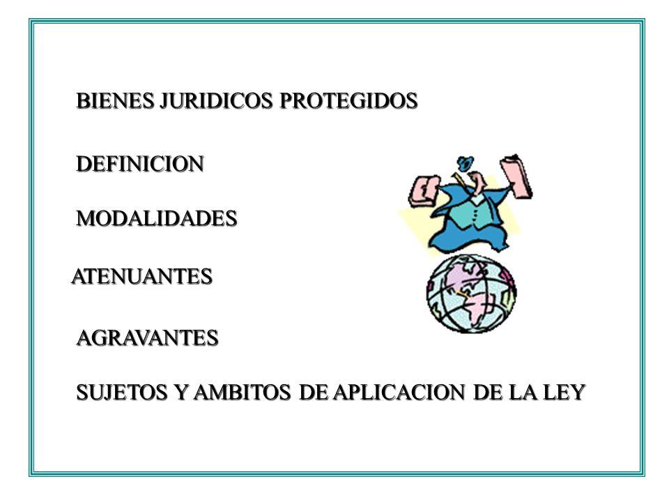 BIENES JURIDICOS PROTEGIDOS DEFINICION MODALIDADES ATENUANTES AGRAVANTES SUJETOS Y AMBITOS DE APLICACION DE LA LEY